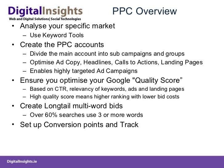 PPC Overview <ul><li>Analyse your specific market </li></ul><ul><ul><li>Use Keyword Tools </li></ul></ul><ul><li>Create th...