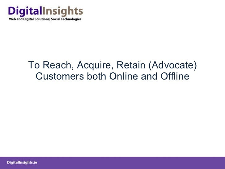 To Reach, Acquire, Retain (Advocate) Customers both Online and Offline