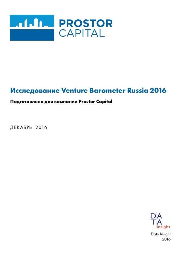 Исследование Venture Barometer Russia 2016 Подготовлено для компании Prostor Capital ДЕКАБРЬ 2016 Data Insight 2016