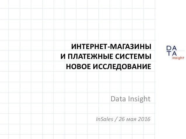 D insight AT A ИНТЕРНЕТ-МАГАЗИНЫ И ПЛАТЕЖНЫЕ СИСТЕМЫ НОВОЕ ИССЛЕДОВАНИЕ Data Insight InSales / 26 мая 2016