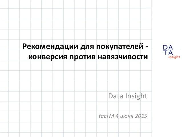 D insight AT A Рекомендации для покупателей - конверсия против навязчивости Data Insight Yac|M 4 июня 2015