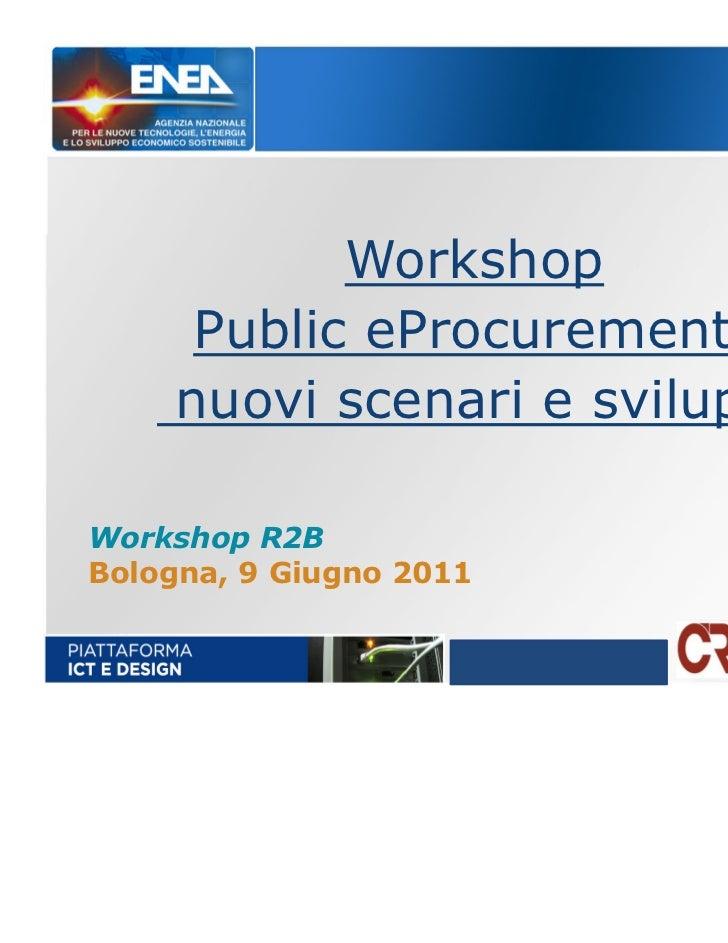 Workshop     Public eProcurement:    nuovi scenari e sviluppiWorkshop R2BBologna, 9 Giugno 2011