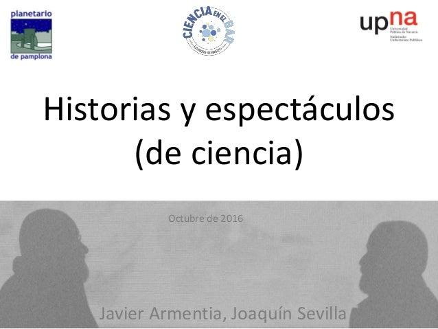 Javier Armentia, Joaquín Sevilla Octubre de 2016 Historias y espectáculos (de ciencia)