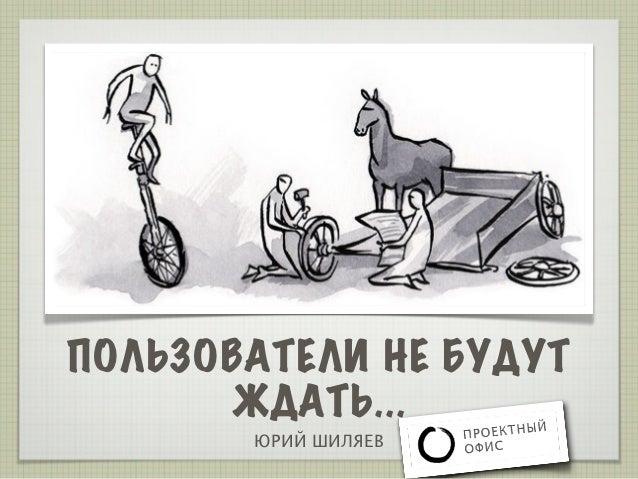ПОЛЬЗОВАТЕЛИ НЕ БУДУТ       ЖДАТЬ...       ЮРИЙ ШИЛЯЕВ