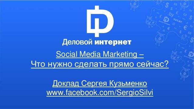 Social Media Marketing –  Что нужно сделать прямо сейчас?  Доклад Сергея Кузьменко  www.facebook.com/SergioSilvi