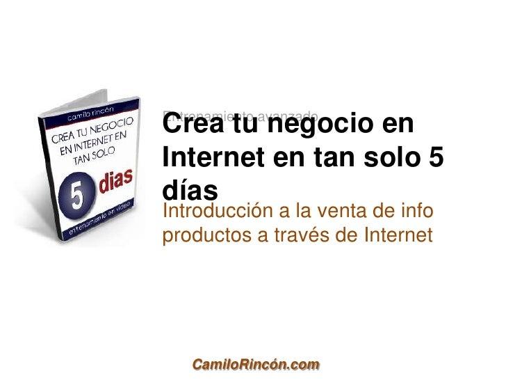 Entrenamiento avanzadoCrea tu negocio enInternet en tan solo 5díasIntroducción a la venta de infoproductos a través de Int...