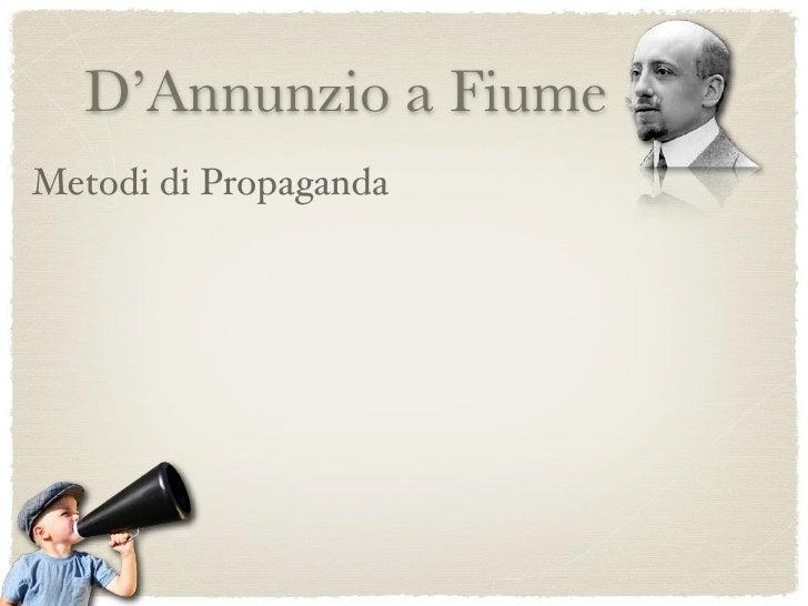 D'Annunzio a Fiume Metodi di Propaganda    Arringhe quotidiane e parate per la città;     L'uso della musica e organizzazi...