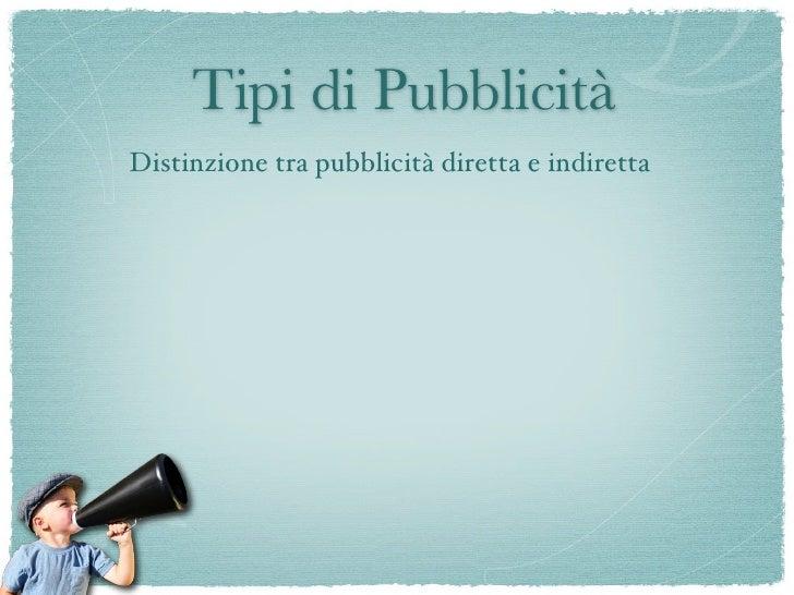 Tipi di Pubblicità          Distinzione tra pubblicità diretta e indiretta  Pubblicità diretta = normali spot che vediamo ...