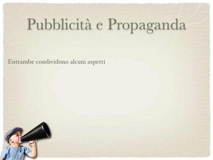 Pubblicità e Propaganda                                             impiego dei mass media Entrambe condividono alcuni asp...