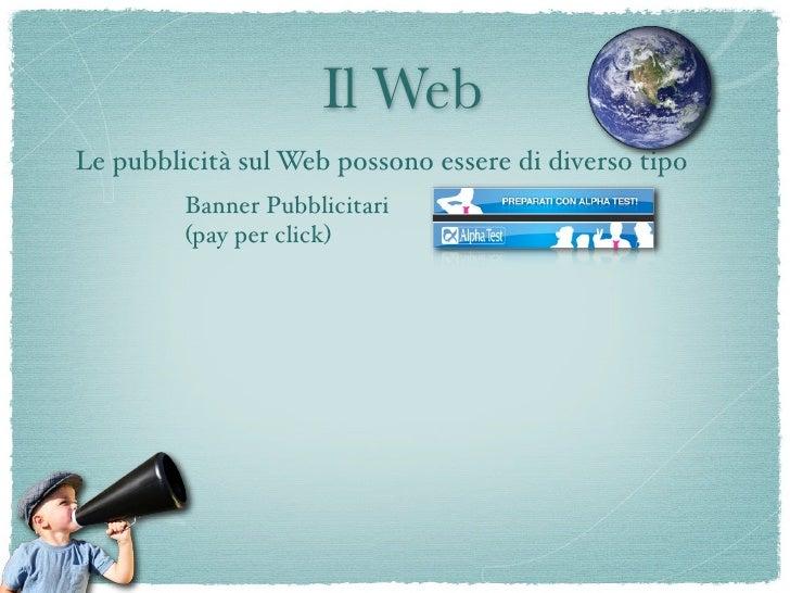 Il Web Le pubblicità sul Web possono essere di diverso tipo          Banner Pubblicitari          (pay per click)         ...