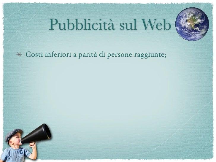 Pubblicità sul Web Costi inferiori a parità di persone raggiunte; E' flessibile; Si adatta al sito che la ospita fornendo c...