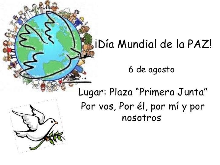 """¡Día Mundial de la PAZ!           6 de agostoLugar: Plaza """"Primera Junta""""Por vos, Por él, por mí y por          nosotros"""