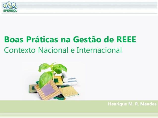 Boas Práticas na Gestão de REEE Contexto Nacional e Internacional Henrique M. R. Mendes