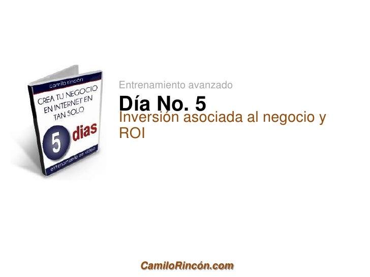 Entrenamiento avanzadoDía No. 5Inversión asociada al negocio yROI    CamiloRincón.com