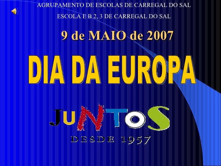 DIA DA EUROPA AGRUPAMENTO DE ESCOLAS DE CARREGAL DO SAL ESCOLA E B 2, 3 DE CARREGAL DO SAL 9 de MAIO de 2007
