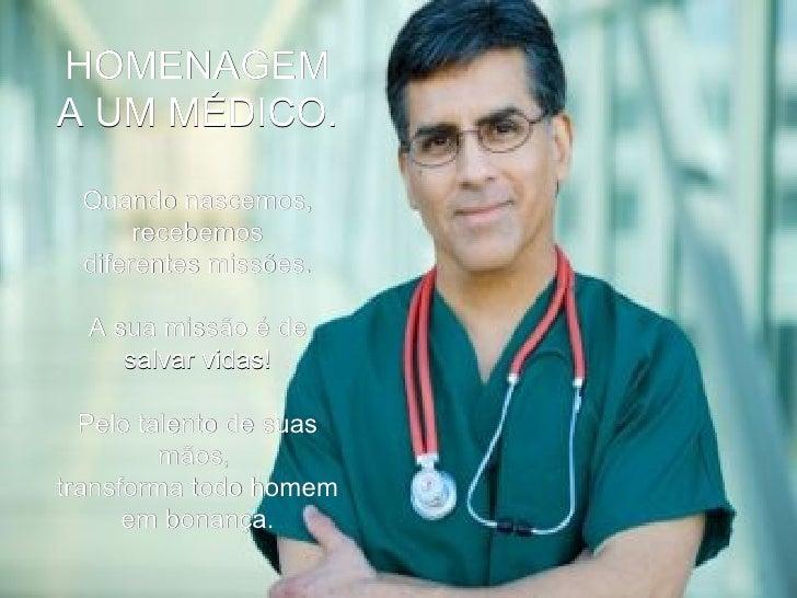 HOMENAGEM A UM MÉDICO. Quando nascemos, recebemos diferentes missões. A sua missão é de salvar vidas! Pelo talento de suas...