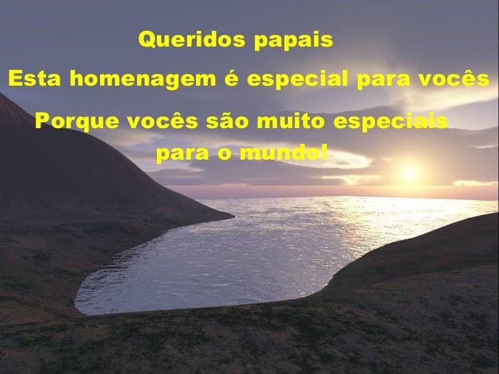 Queridos papais Esta homenagem é especial para vocês Porque vocês são muito especiais para o mundo!
