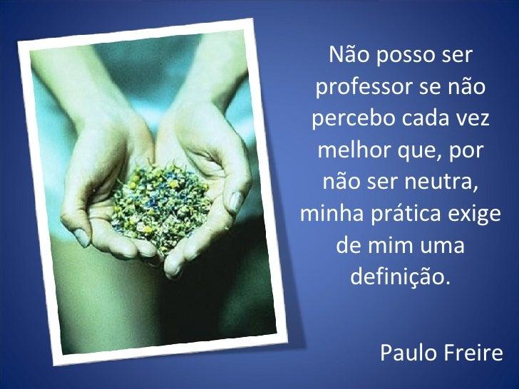 Não posso ser professor se não percebo cada vez melhor que, por não ser neutra, minha prática exige de mim uma definição. ...