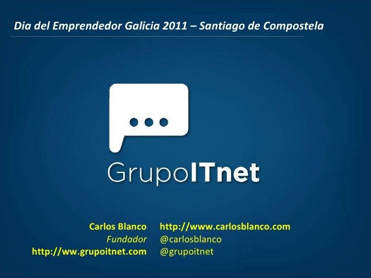 Dia del Emprendedor Galicia 2011 – Santiago de Compostela Carlos Blanco Fundador http://ww.grupoitnet.com http://www.carlo...