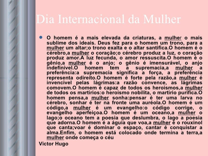 Dia Internacional da Mulher <ul><li>O homem é a mais elevada da criaturas, a  mulhe r  o mais sublime dos ideais. Deus fez...