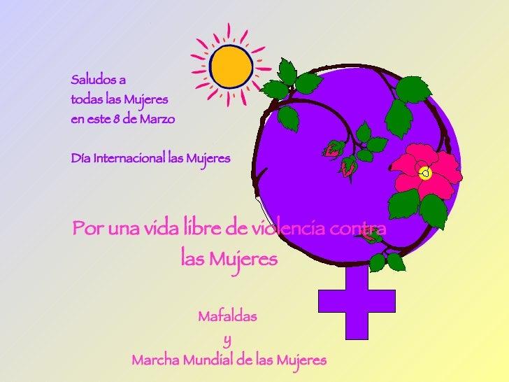 Saludos a  todas las Mujeres en este 8 de Marzo  Día Internacional las Mujeres Por una vida libre de violencia contra las ...
