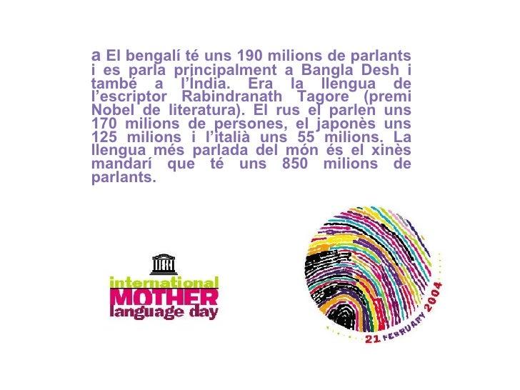 a  El bengalí té uns 190 milions de parlants i es parla principalment a Bangla Desh i també a l'Índia. Era la llengua de l...