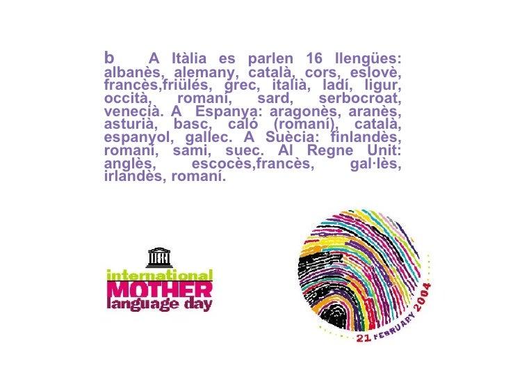b   A Itàlia es parlen 16 llengües: albanès, alemany, català, cors, eslovè, francès,friülés, grec, italià, ladí, ligur, oc...