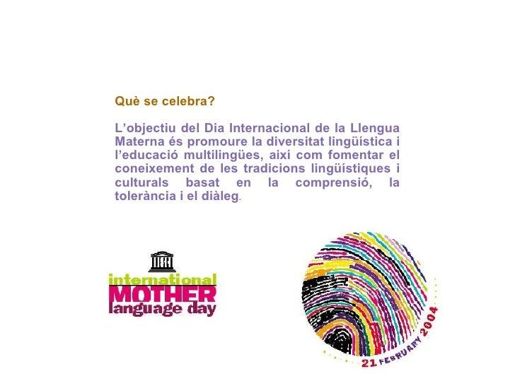 Què se celebra? L'objectiu del Dia Internacional de la Llengua Materna és promoure la diversitat lingüística i l'educació ...