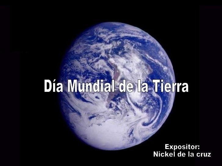 Día Mundial de la Tierra Expositor:  Nickel de la cruz
