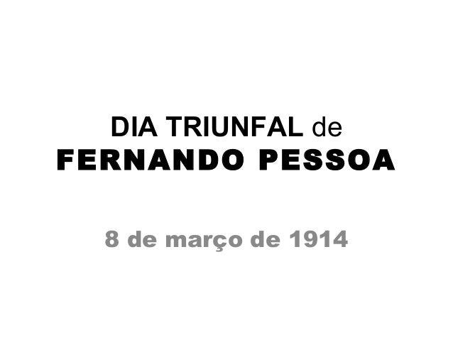 DIA TRIUNFAL de FERNANDO PESSOA 8 de março de 1914