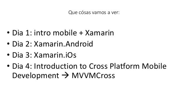 • Dia 1: intro mobile + Xamarin • Dia 2: Xamarin.Android • Dia 3: Xamarin.iOs • Dia 4: Introduction to Cross Platform Mobi...