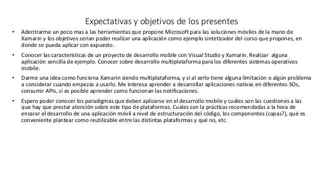 • Adentrarme un poco mas a las herramientas que propone Microsoft para las soluciones móviles de la mano de Xamarin y los ...