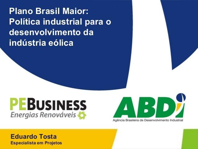 Plano Brasil Maior:Política industrial para odesenvolvimento daindústria eólicaEduardo TostaEspecialista em Projetos