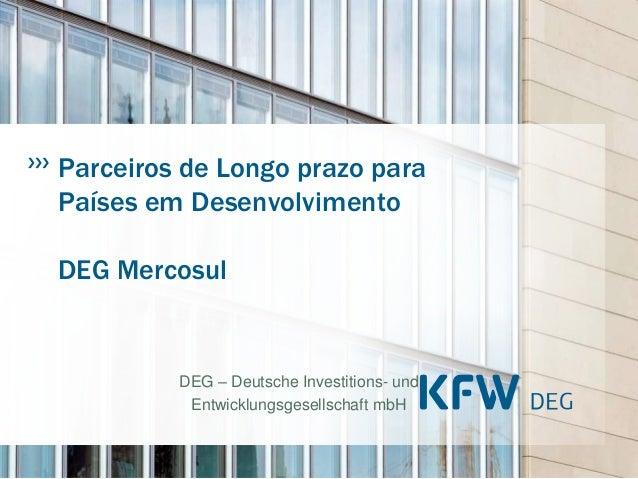 Parceiros de Longo prazo paraPaíses em DesenvolvimentoDEG Mercosul         DEG – Deutsche Investitions- und          Entwi...