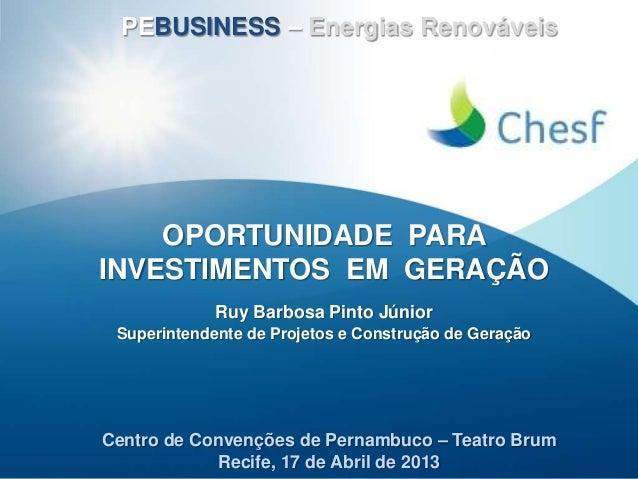 Centro de Convenções de Pernambuco – Teatro BrumRecife, 17 de Abril de 2013OPORTUNIDADE PARAINVESTIMENTOS EM GERAÇÃORuy Ba...