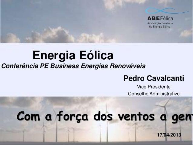 Energia EólicaConferência PE Business Energias RenováveisPedro CavalcantiVice PresidenteConselho Administrativo17/04/2013C...