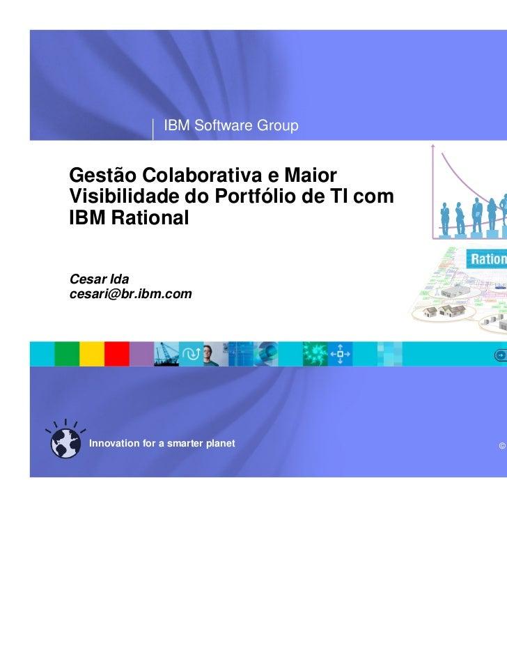 ®                 IBM Software GroupGestão Colaborativa e MaiorVisibilidade do Portfólio de TI comIBM RationalCesar Idaces...