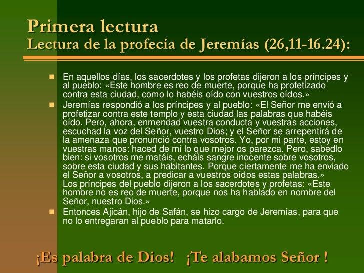 Primera lecturaLectura de la profecía de Jeremías (26,11-16.24):    En aquellos días, los sacerdotes y los profetas dijer...