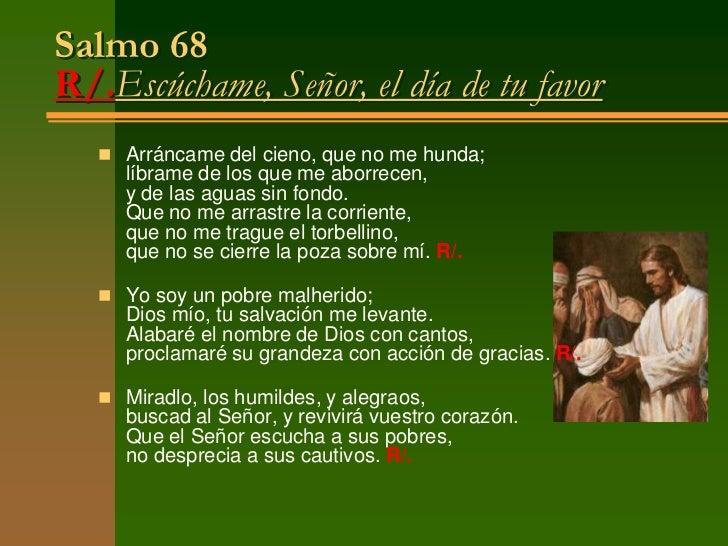 Salmo 68R/.Escúchame, Señor, el día de tu favor    Arráncame del cieno, que no me hunda;      líbrame de los que me aborr...