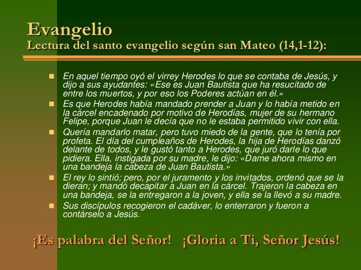 EvangelioLectura del santo evangelio según san Mateo (14,1-12):    En aquel tiempo oyó el virrey Herodes lo que se contab...
