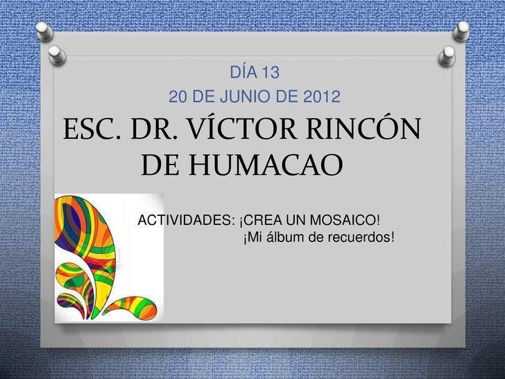 DÍA 13        20 DE JUNIO DE 2012ESC. DR. VÍCTOR RINCÓN     DE HUMACAO    ACTIVIDADES: ¡CREA UN MOSAICO!                  ...