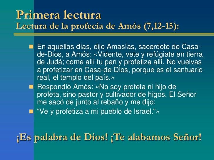 Primera lecturaLectura de la profecía de Amós (7,12-15):    En aquellos días, dijo Amasías, sacerdote de Casa-     de-Dio...