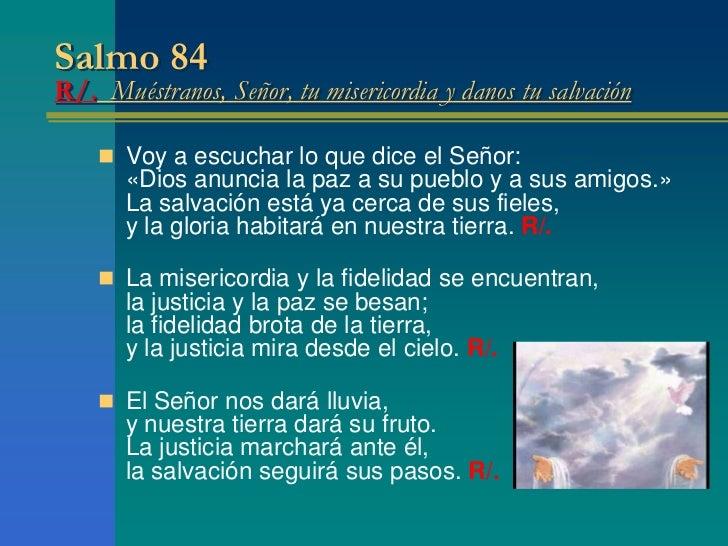 Salmo 84R/. Muéstranos, Señor, tu misericordia y danos tu salvación     Voy a escuchar lo que dice el Señor:       «Dios ...