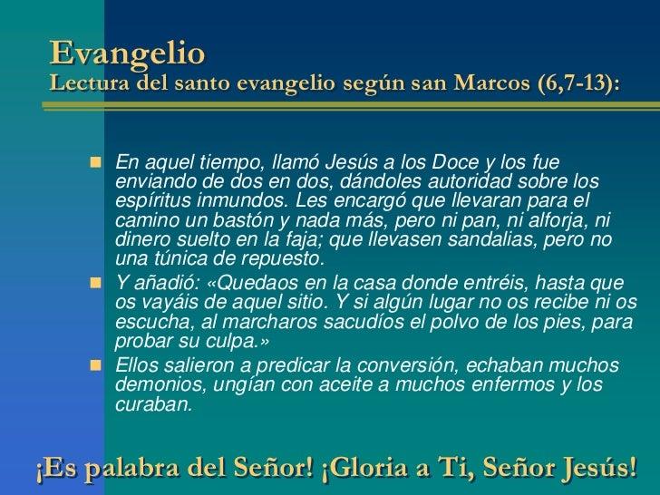 Evangelio Lectura del santo evangelio según san Marcos (6,7-13):     En aquel tiempo, llamó Jesús a los Doce y los fue   ...