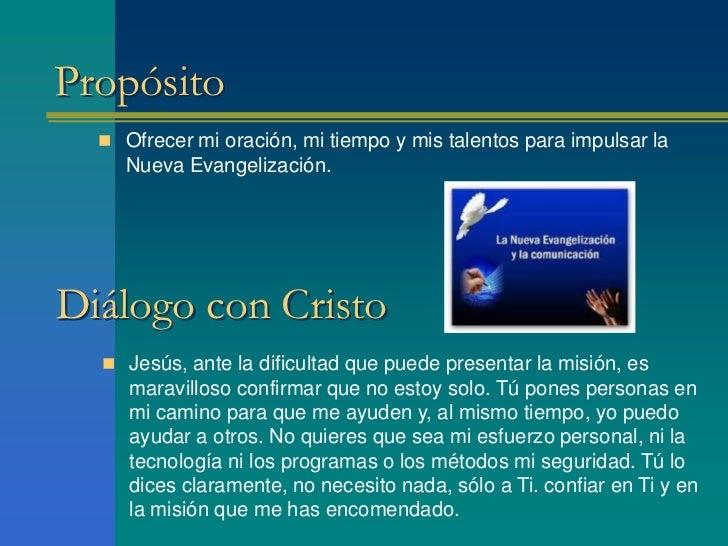Propósito   Ofrecer mi oración, mi tiempo y mis talentos para impulsar la     Nueva Evangelización.Diálogo con Cristo   ...