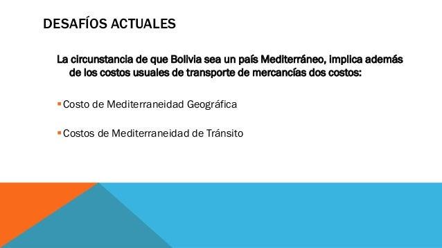 La circunstancia de que Bolivia sea un país Mediterráneo, implica además de los costos usuales de transporte de mercancías...