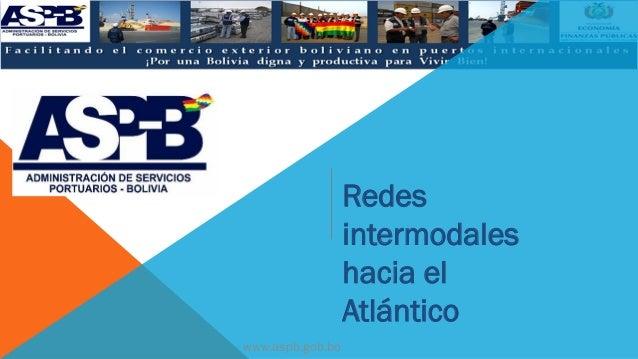 Redes intermodales hacia el Atlántico www.aspb.gob.bo