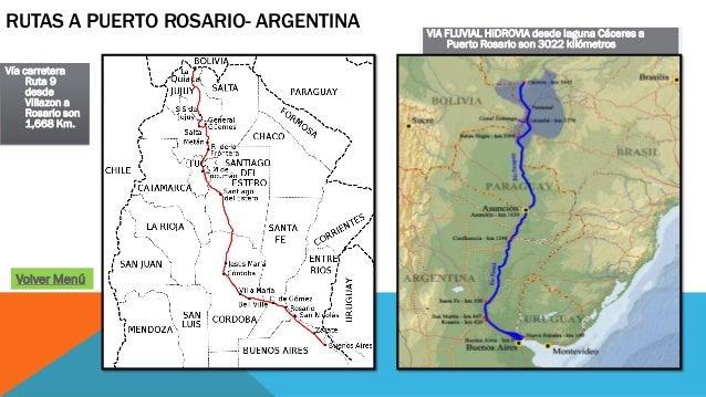 VIA FLUVIAL HIDROVIA desde laguna Cáceres a Puerto Rosario son 3022 kilómetros Vía carretera Ruta 9 desde Villazon a Rosar...