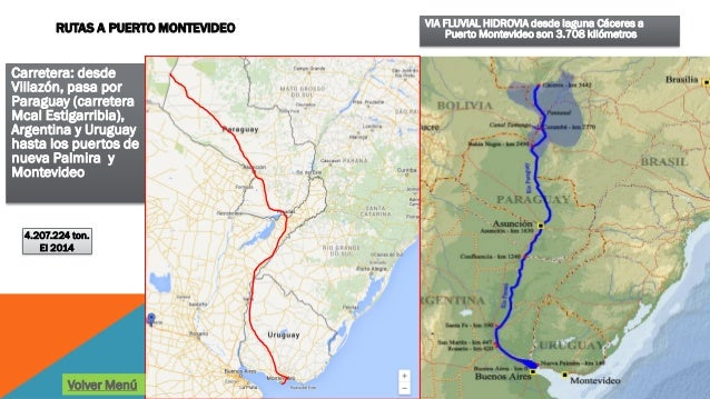 VIA FLUVIAL HIDROVIA desde laguna Cáceres a Puerto Montevideo son 3.708 kilómetros Carretera: desde Villazón, pasa por Par...