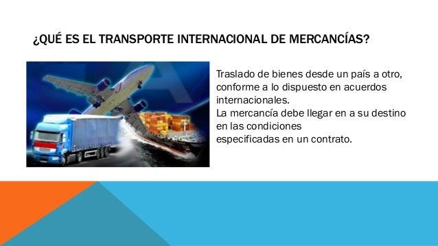 ¿QUÉ ES EL TRANSPORTE INTERNACIONAL DE MERCANCÍAS? Traslado de bienes desde un país a otro, conforme a lo dispuesto en acu...